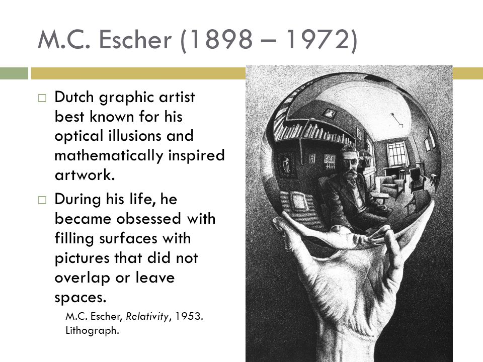 M.C. Escher (1898 – 1972)  Dutch graphic artist best known for his optical illusions and mathematically inspired artwork.  During his life, he becam
