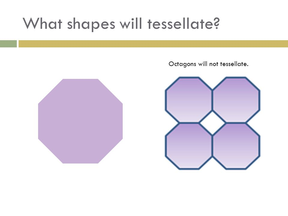 What shapes will tessellate? Octagons will not tessellate.