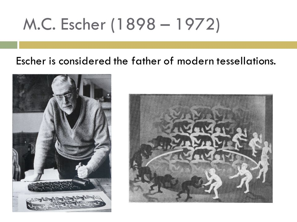 Escher is considered the father of modern tessellations. M.C. Escher (1898 – 1972)