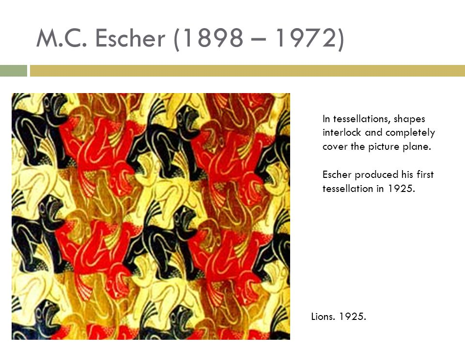 M.C. Escher (1898 – 1972) In tessellations, shapes interlock and completely cover the picture plane. Escher produced his first tessellation in 1925. L