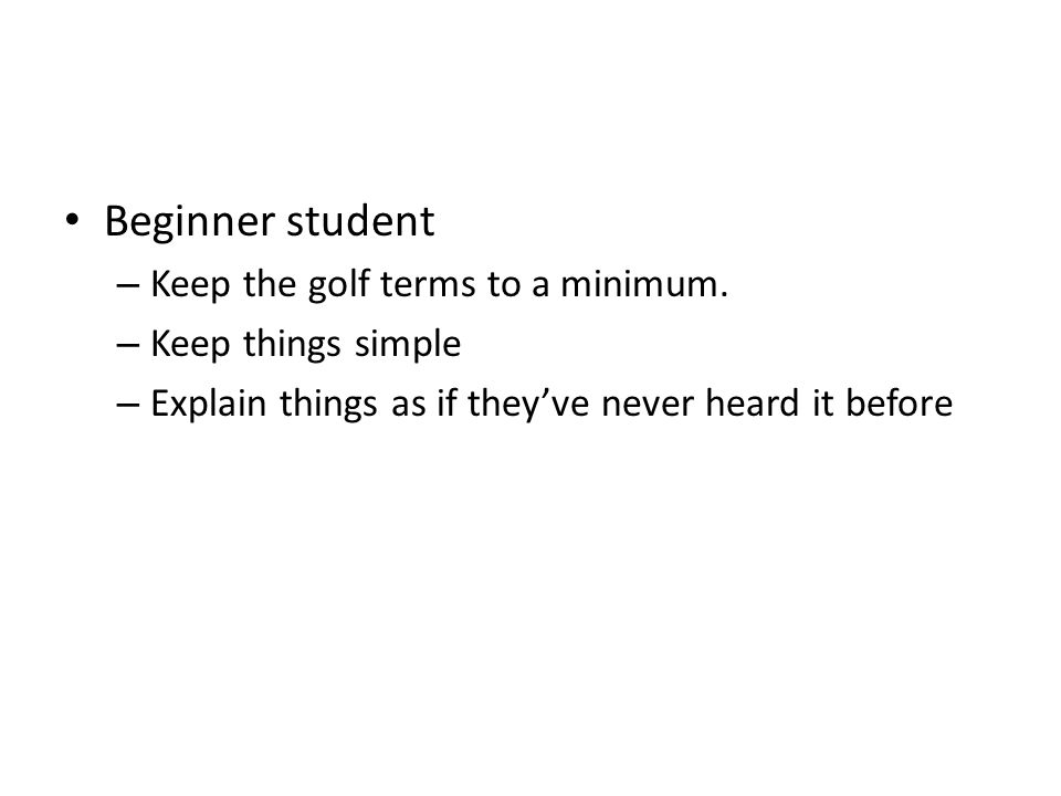 Beginner student – Keep the golf terms to a minimum.