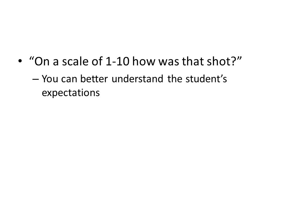 On a scale of 1-10 how was that shot? – You can better understand the student's expectations