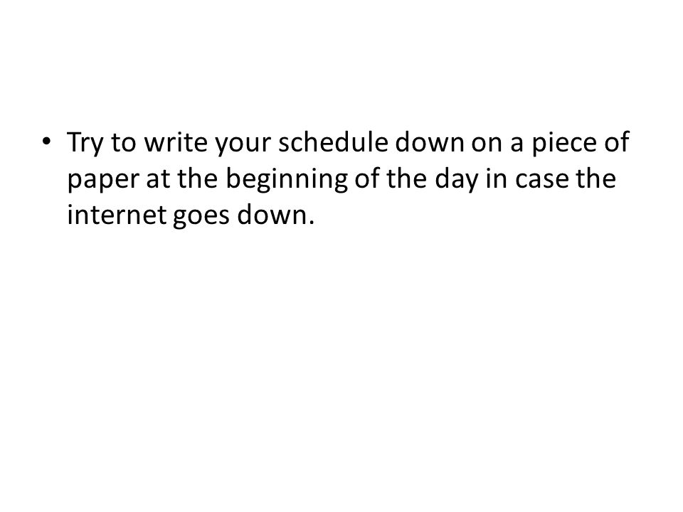 Try to write your schedule down on a piece of paper at the beginning of the day in case the internet goes down.