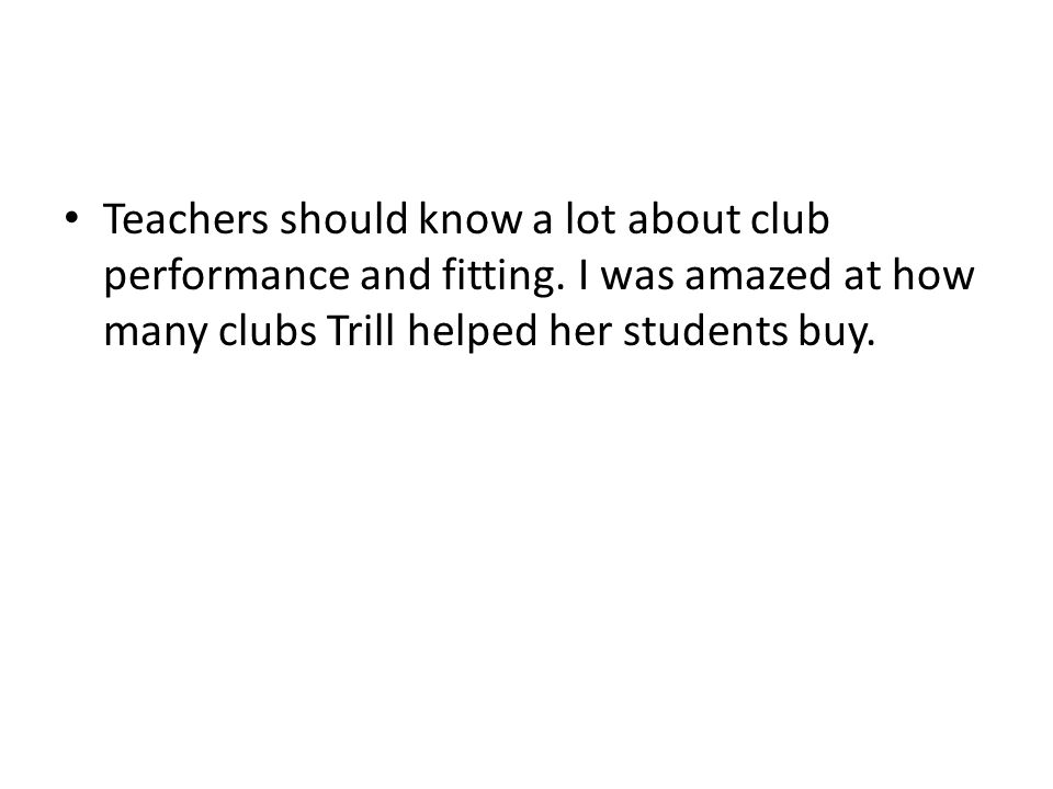 Teachers should know a lot about club performance and fitting.