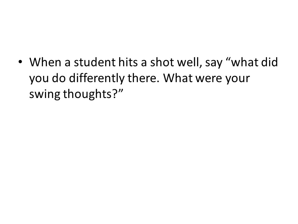 When a student hits a shot well, say what did you do differently there.