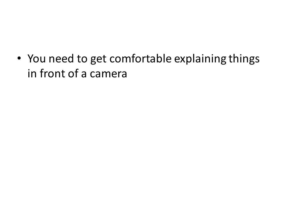 You need to get comfortable explaining things in front of a camera