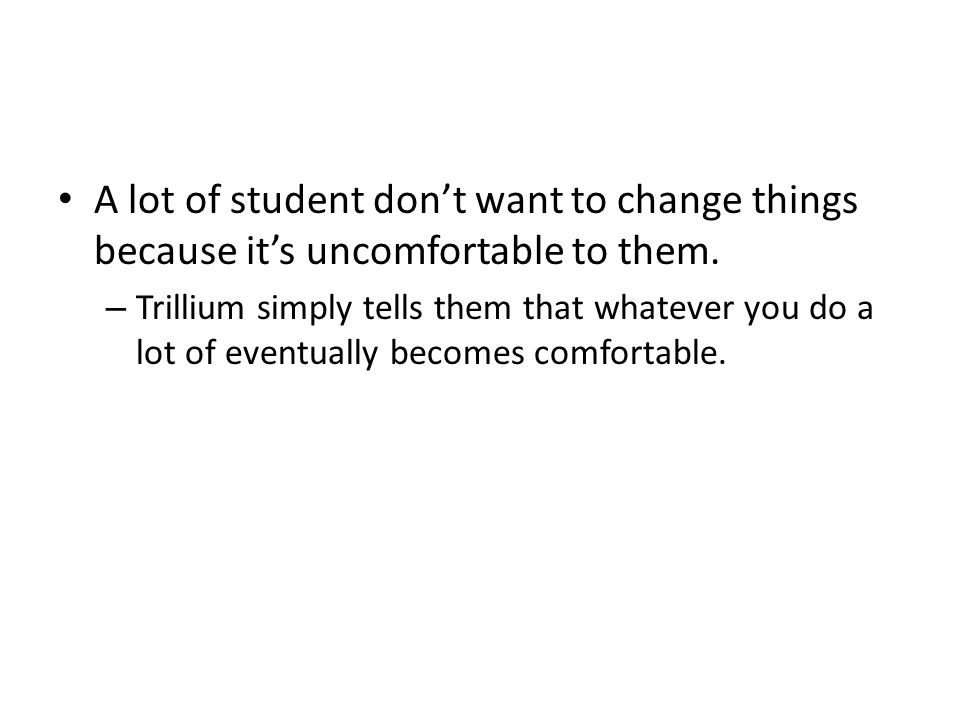 A lot of student don't want to change things because it's uncomfortable to them.