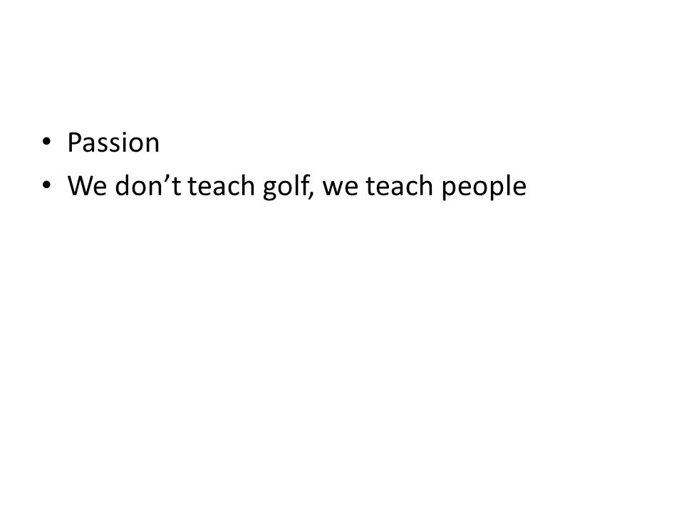 Passion We don't teach golf, we teach people