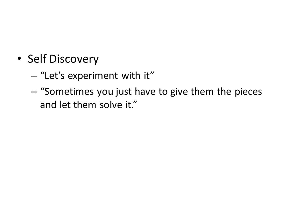 Self Discovery – Let's experiment with it – Sometimes you just have to give them the pieces and let them solve it.