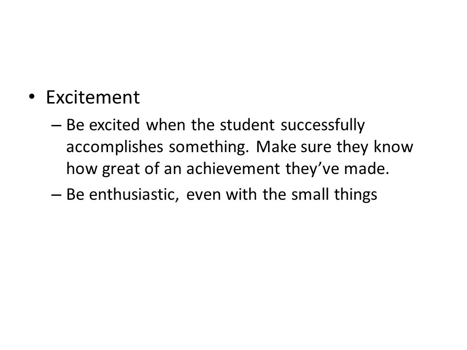 Excitement – Be excited when the student successfully accomplishes something.
