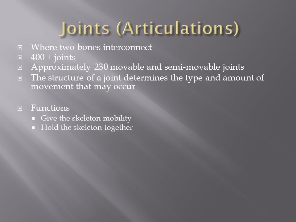  Where two bones interconnect  400 + joints  Approximately 230 movable and semi-movable joints  The structure of a joint determines the type and amount of movement that may occur  Functions  Give the skeleton mobility  Hold the skeleton together