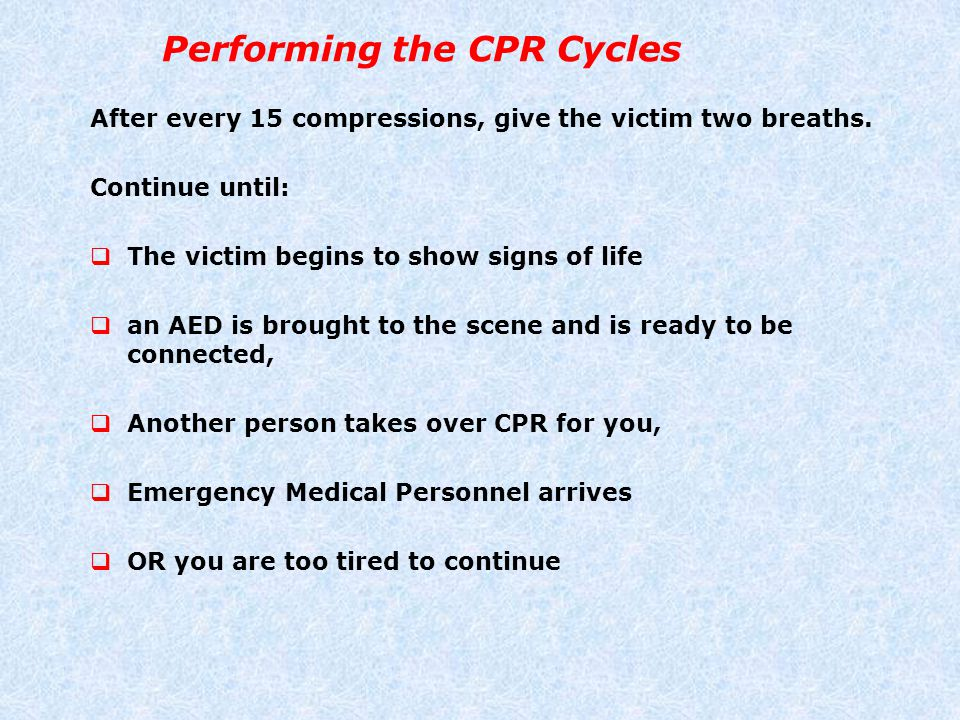 Performing the CPR Cycles After every 15 compressions, give the victim two breaths. Continue until:  The victim begins to show signs of life  an AED