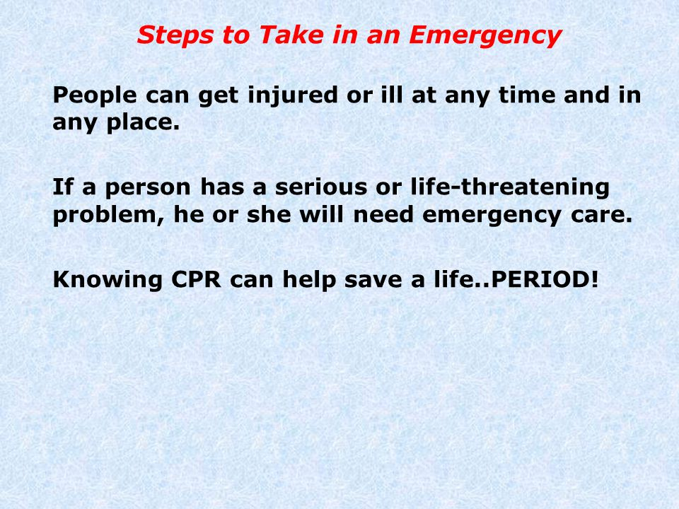 Steps to Take in an Emergency People can get injured or ill at any time and in any place. If a person has a serious or life-threatening problem, he or