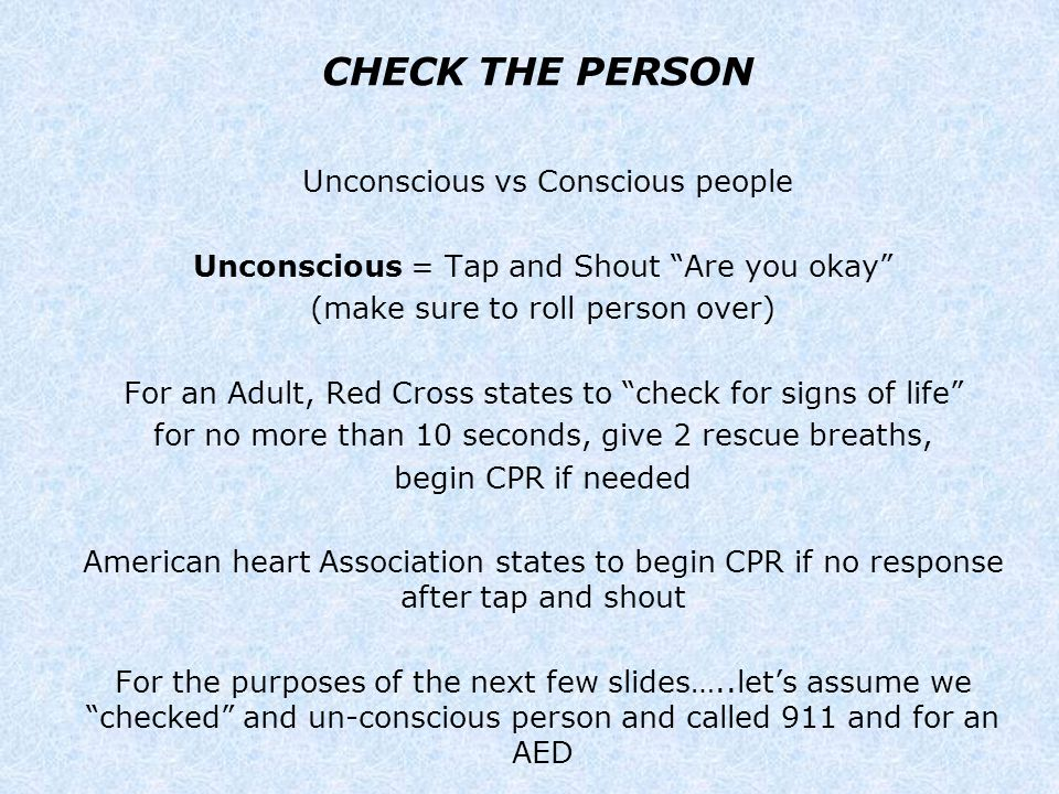 "CHECK THE PERSON Unconscious vs Conscious people Unconscious = Tap and Shout ""Are you okay"" (make sure to roll person over) For an Adult, Red Cross st"