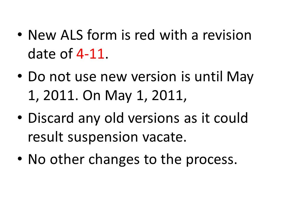 New ALS form is red with a revision date of 4-11. Do not use new version is until May 1, 2011. On May 1, 2011, Discard any old versions as it could re