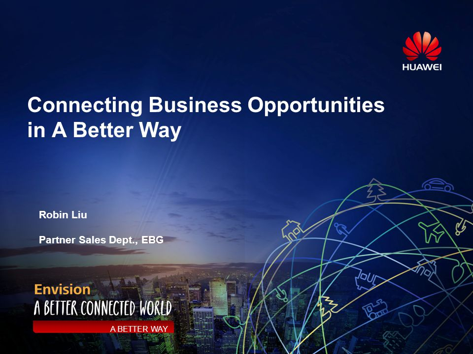 Connecting Business Opportunities in A Better Way A BETTER WAY Robin Liu Partner Sales Dept., EBG