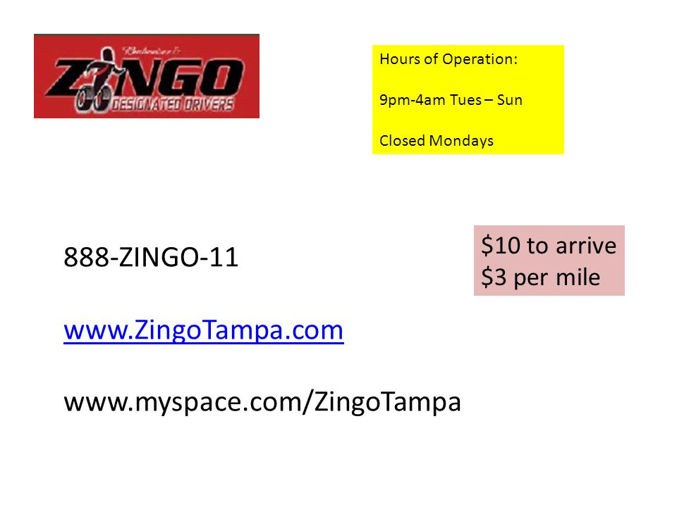 Hours of Operation: 9pm-4am Tues – Sun Closed Mondays 888-ZINGO-11 www.ZingoTampa.com www.myspace.com/ZingoTampa $10 to arrive $3 per mile