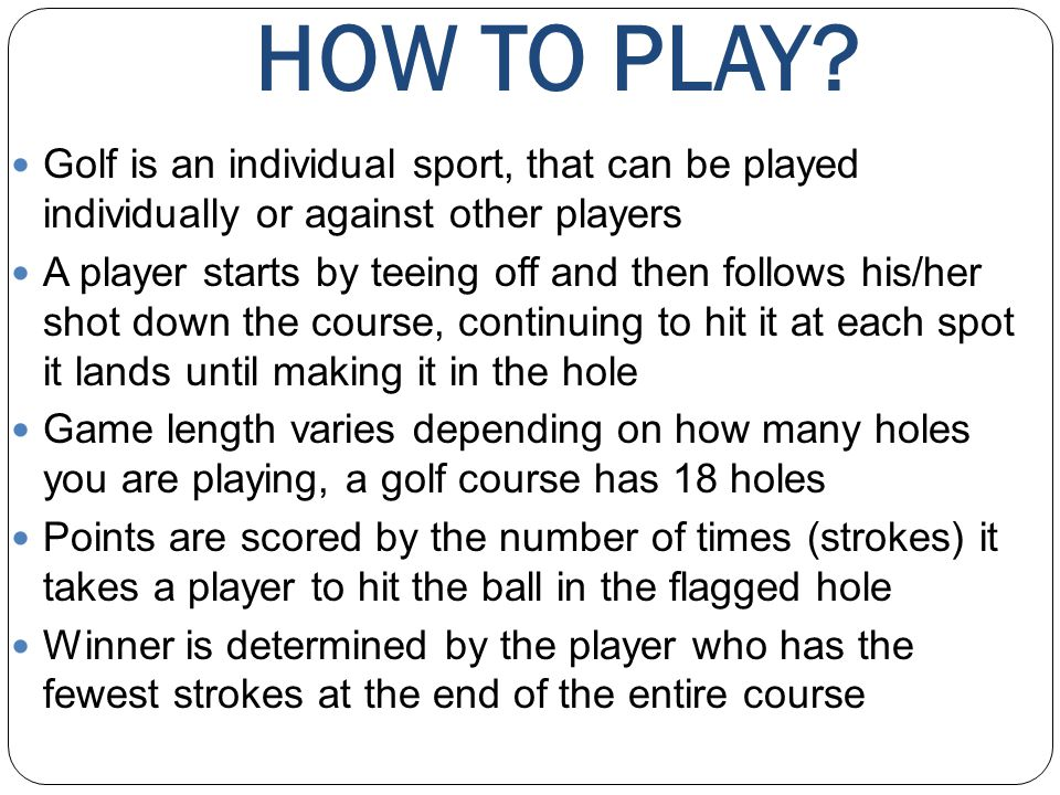 HOW TO PLAY? Golf is an individual sport, that can be played individually or against other players A player starts by teeing off and then follows his/