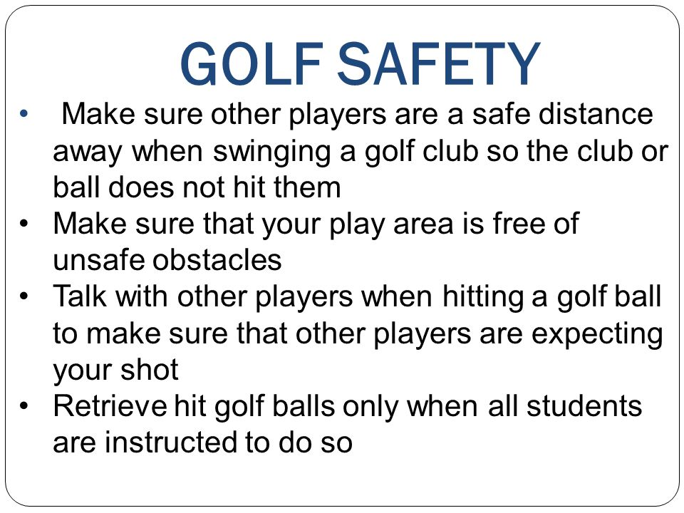 GOLF SAFETY Make sure other players are a safe distance away when swinging a golf club so the club or ball does not hit them Make sure that your play