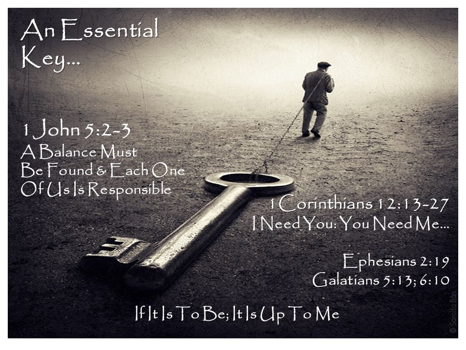 An Essential Key… 1John 5:2-3 A Balance Must Be Found & Each One Of Us Is Responsible 1Corinthians 12:13-27 I Need You: You Need Me… Ephesians 2:19 Galatians 5:13; 6:10 If It Is To Be; It Is Up To Me