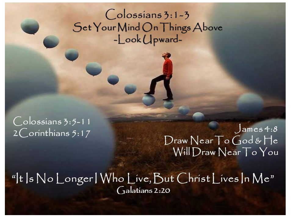 Colossians 3:1-3 Set Your Mind On Things Above -Look Upward- Colossians 3:5-11 2Corinthians 5:17 James 4:8 Draw Near To God & He Will Draw Near To You It Is No Longer I Who Live, But Christ Lives In Me Galatians 2:20