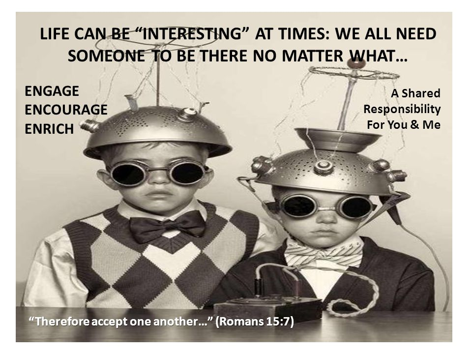 LIFE CAN BE INTERESTING AT TIMES: WE ALL NEED SOMEONE TO BE THERE NO MATTER WHAT… ENGAGE ENCOURAGE ENRICH A Shared Responsibility For You & Me Therefore accept one another… (Romans 15:7)