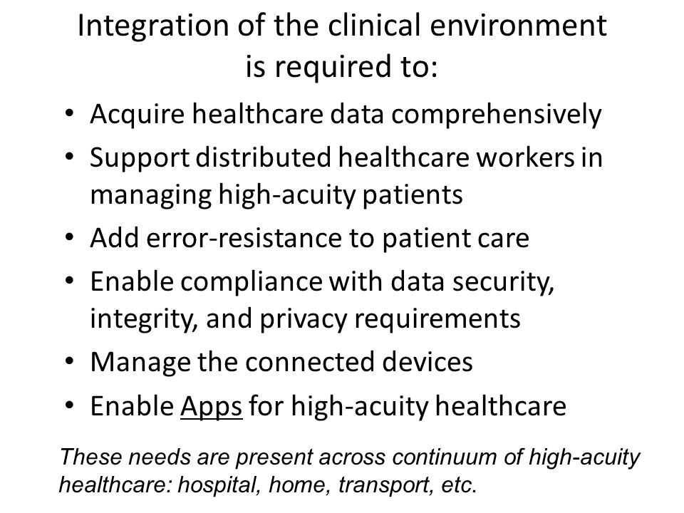 Integration of the clinical environment is required to: Acquire healthcare data comprehensively Support distributed healthcare workers in managing high-acuity patients Add error-resistance to patient care Enable compliance with data security, integrity, and privacy requirements Manage the connected devices Enable Apps for high-acuity healthcare These needs are present across continuum of high-acuity healthcare: hospital, home, transport, etc.