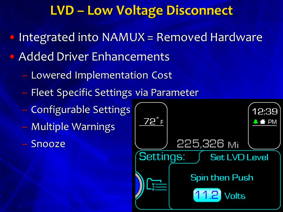 LVD – Low Voltage Disconnect Integrated into NAMUX = Removed HardwareIntegrated into NAMUX = Removed Hardware Added Driver EnhancementsAdded Driver Enhancements –Lowered Implementation Cost –Fleet Specific Settings via Parameter –Configurable Settings –Multiple Warnings –Snooze