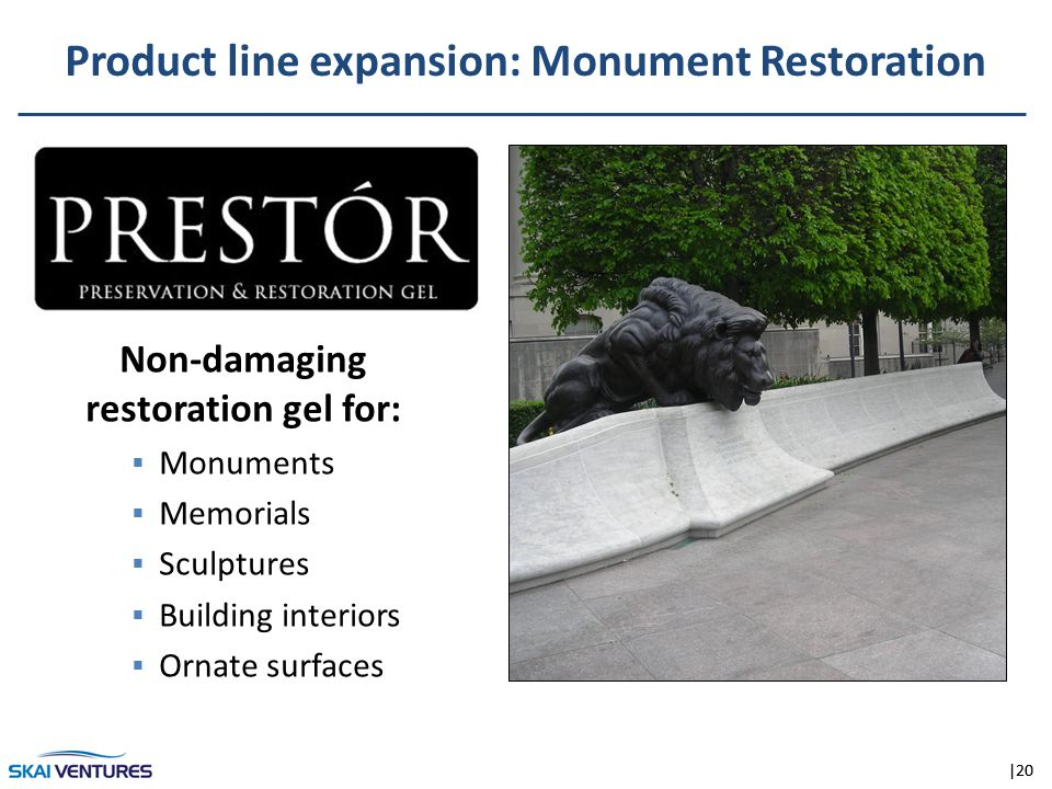 |20 Before Product line expansion: Monument Restoration Non-damaging restoration gel for:  Monuments  Memorials  Sculptures  Building interiors  Ornate surfaces