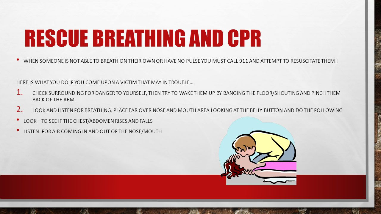 RESCUE BREATHING AND CPR WHEN SOMEONE IS NOT ABLE TO BREATH ON THEIR OWN OR HAVE NO PULSE YOU MUST CALL 911 AND ATTEMPT TO RESUSCITATE THEM .