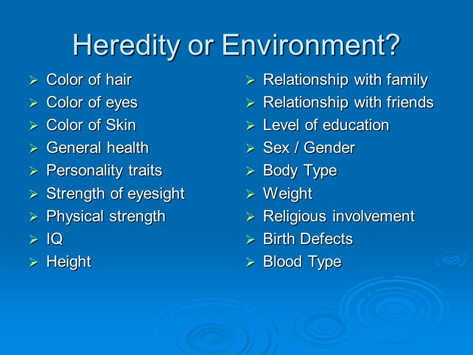 Heredity or Environment?  Color of hair  Color of eyes  Color of Skin  General health  Personality traits  Strength of eyesight  Physical stren