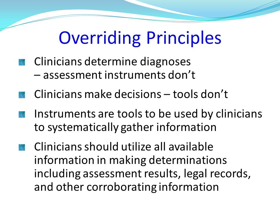 Overriding Principles Clinicians determine diagnoses – assessment instruments don't Clinicians make decisions – tools don't Instruments are tools to be used by clinicians to systematically gather information Clinicians should utilize all available information in making determinations including assessment results, legal records, and other corroborating information