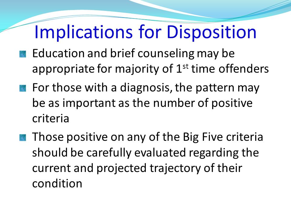 Implications for Disposition Education and brief counseling may be appropriate for majority of 1 st time offenders For those with a diagnosis, the pattern may be as important as the number of positive criteria Those positive on any of the Big Five criteria should be carefully evaluated regarding the current and projected trajectory of their condition