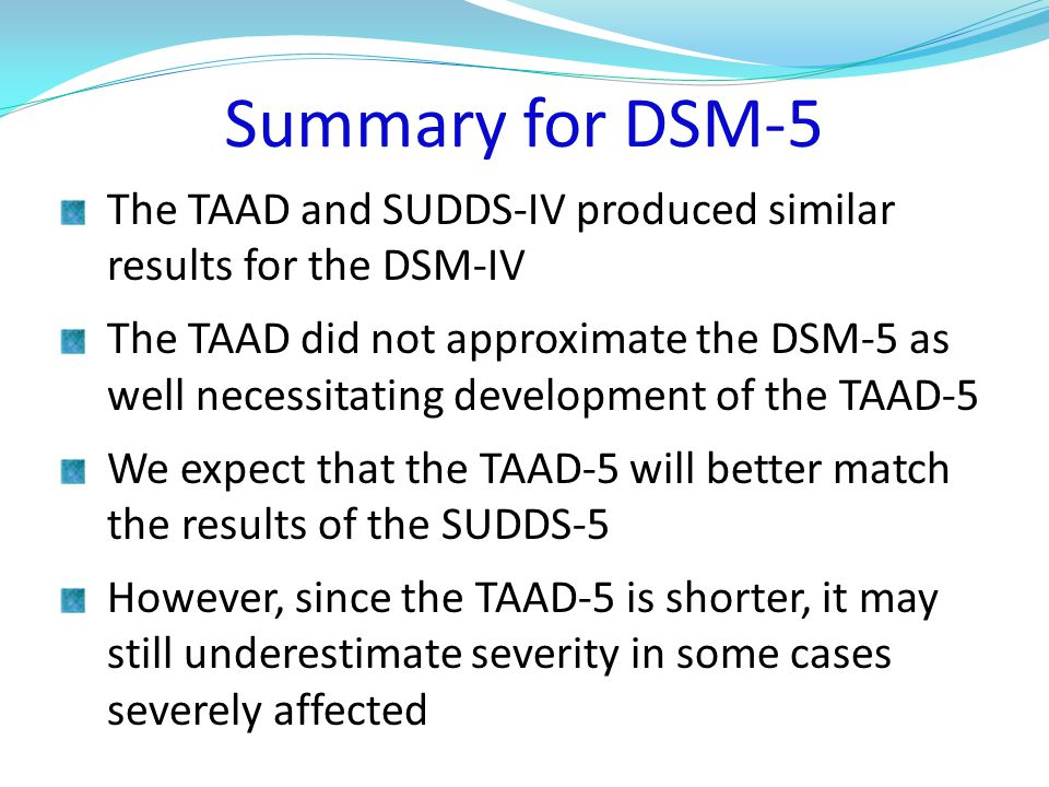 Summary for DSM-5 The TAAD and SUDDS-IV produced similar results for the DSM-IV The TAAD did not approximate the DSM-5 as well necessitating development of the TAAD-5 We expect that the TAAD-5 will better match the results of the SUDDS-5 However, since the TAAD-5 is shorter, it may still underestimate severity in some cases severely affected