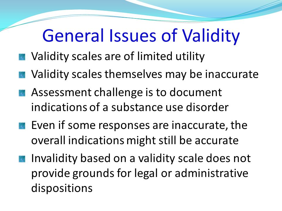 General Issues of Validity Validity scales are of limited utility Validity scales themselves may be inaccurate Assessment challenge is to document indications of a substance use disorder Even if some responses are inaccurate, the overall indications might still be accurate Invalidity based on a validity scale does not provide grounds for legal or administrative dispositions
