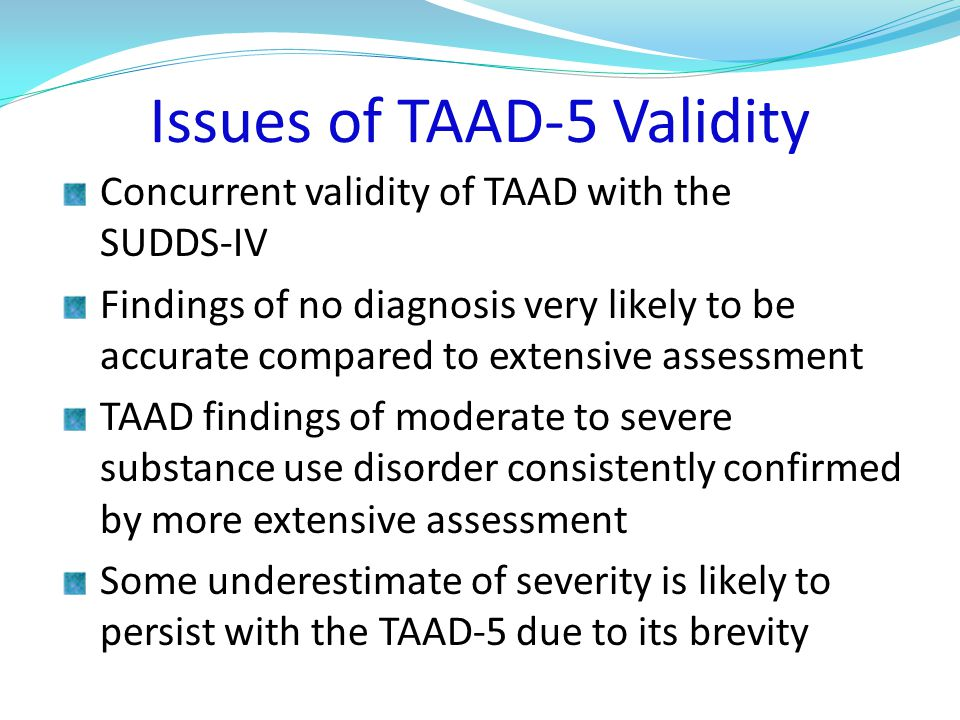 Issues of TAAD-5 Validity Concurrent validity of TAAD with the SUDDS-IV Findings of no diagnosis very likely to be accurate compared to extensive assessment TAAD findings of moderate to severe substance use disorder consistently confirmed by more extensive assessment Some underestimate of severity is likely to persist with the TAAD-5 due to its brevity
