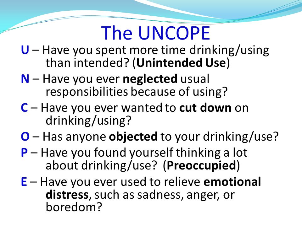 The UNCOPE U – Have you spent more time drinking/using than intended.