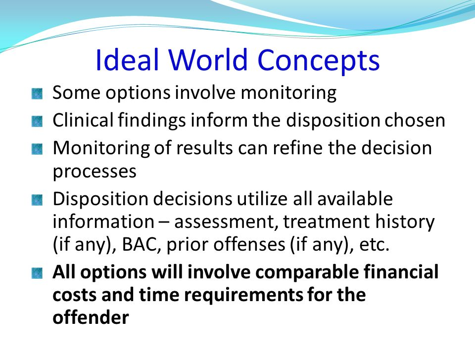 Ideal World Concepts Some options involve monitoring Clinical findings inform the disposition chosen Monitoring of results can refine the decision processes Disposition decisions utilize all available information – assessment, treatment history (if any), BAC, prior offenses (if any), etc.