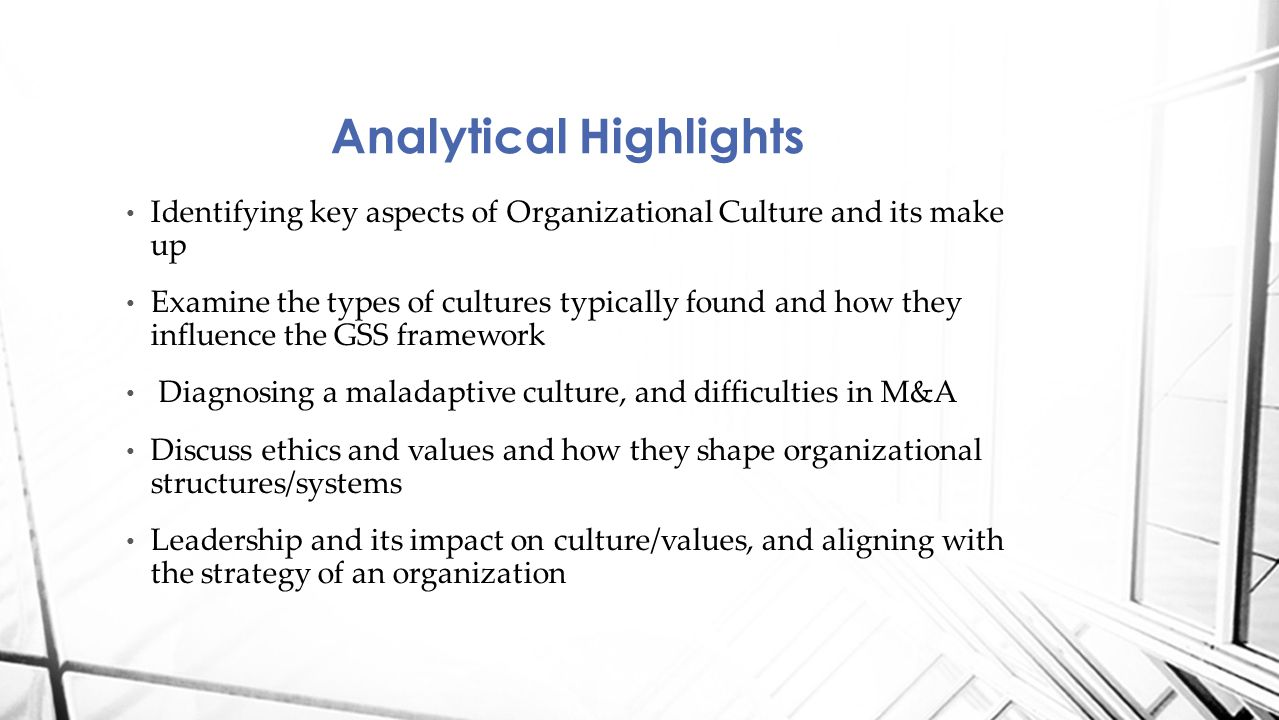 Identifying key aspects of Organizational Culture and its make up Examine the types of cultures typically found and how they influence the GSS framework Diagnosing a maladaptive culture, and difficulties in M&A Discuss ethics and values and how they shape organizational structures/systems Leadership and its impact on culture/values, and aligning with the strategy of an organization Analytical Highlights