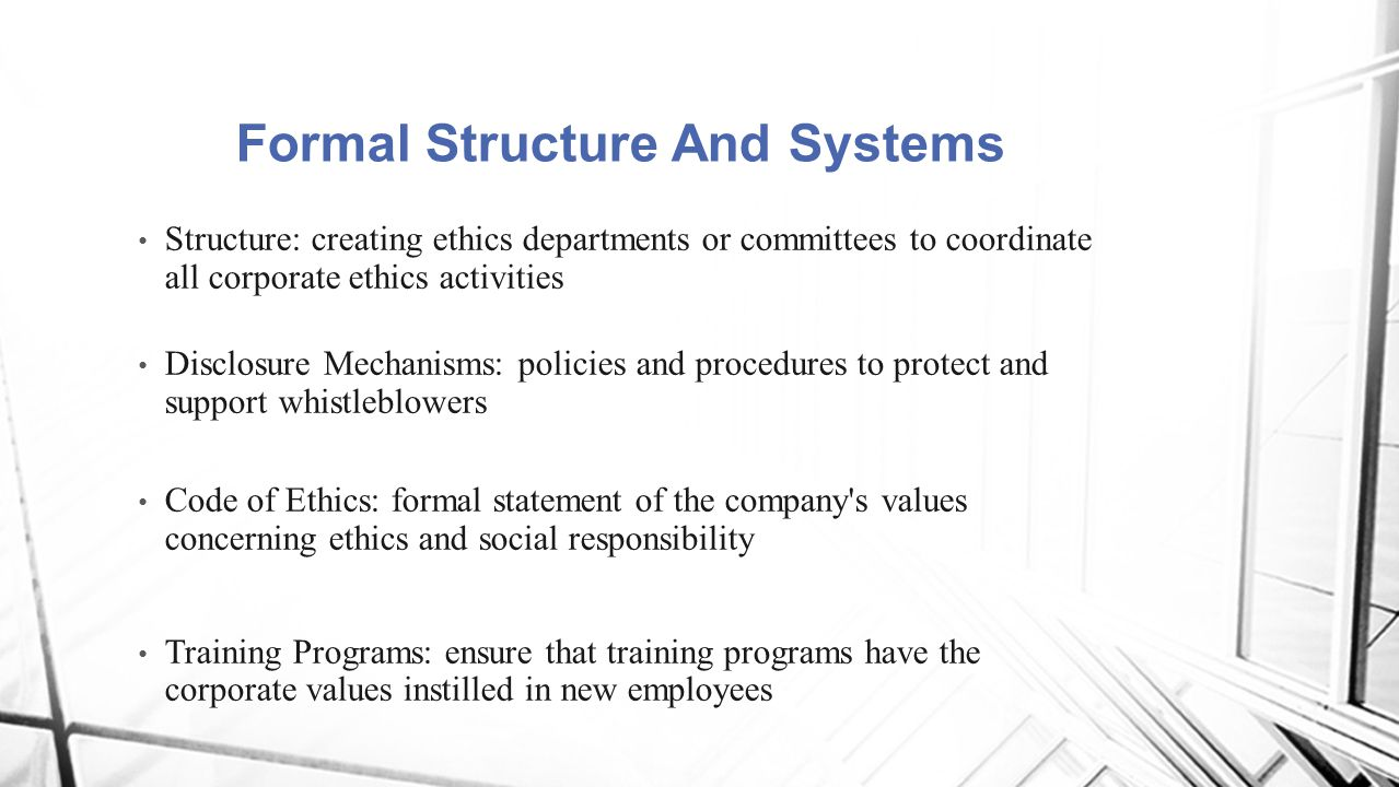 Structure: creating ethics departments or committees to coordinate all corporate ethics activities Disclosure Mechanisms: policies and procedures to p