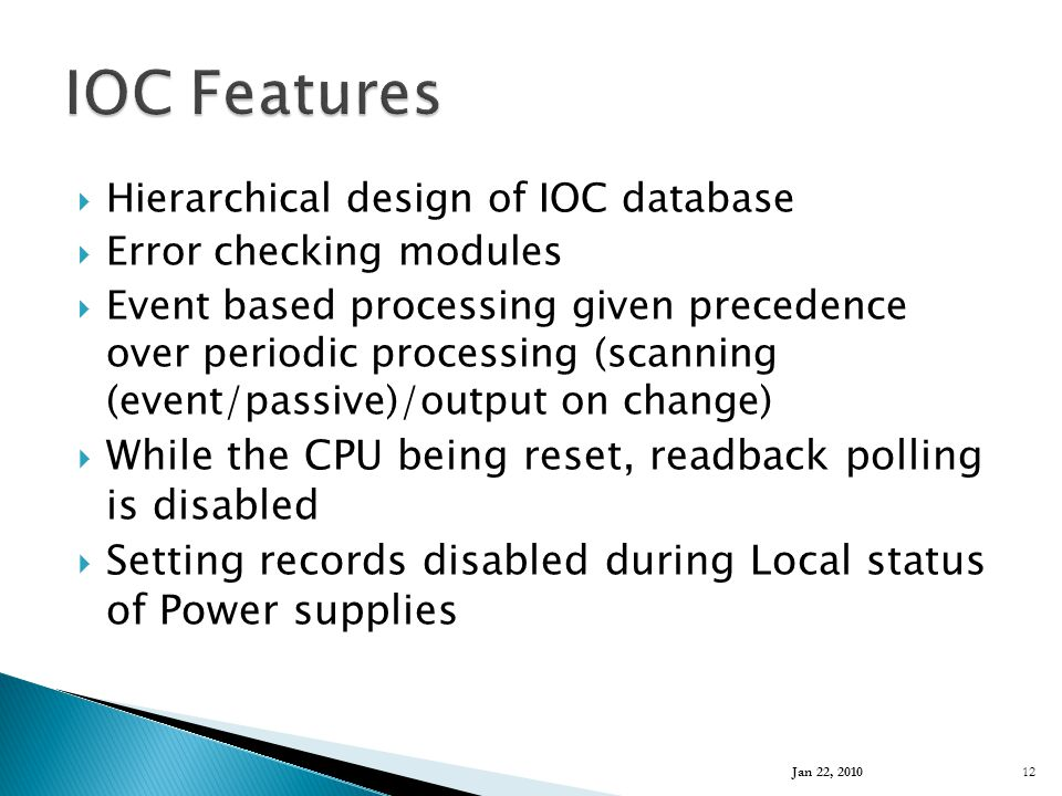  Hierarchical design of IOC database  Error checking modules  Event based processing given precedence over periodic processing (scanning (event/passive)/output on change)  While the CPU being reset, readback polling is disabled  Setting records disabled during Local status of Power supplies Jan 22, 2010 12