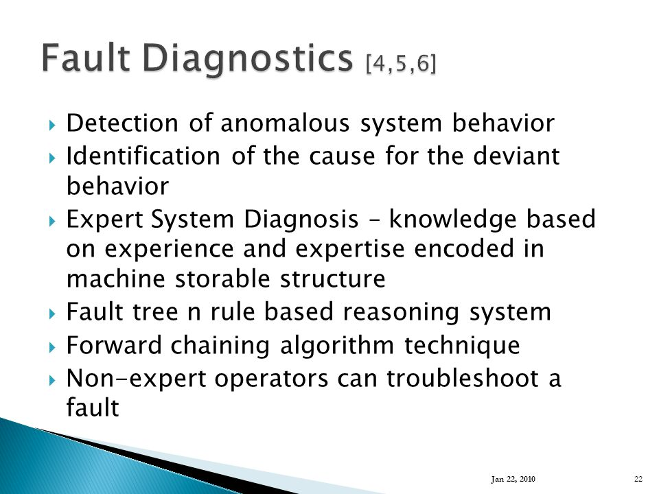  Detection of anomalous system behavior  Identification of the cause for the deviant behavior  Expert System Diagnosis – knowledge based on experience and expertise encoded in machine storable structure  Fault tree n rule based reasoning system  Forward chaining algorithm technique  Non-expert operators can troubleshoot a fault Jan 22, 2010 22