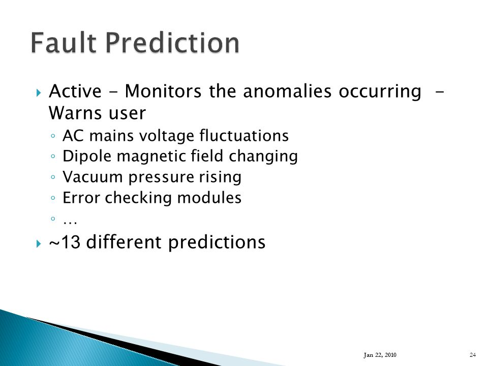  Active - Monitors the anomalies occurring - Warns user ◦ AC mains voltage fluctuations ◦ Dipole magnetic field changing ◦ Vacuum pressure rising ◦ Error checking modules ◦ …  ~ 13 different predictions Jan 22, 2010 24