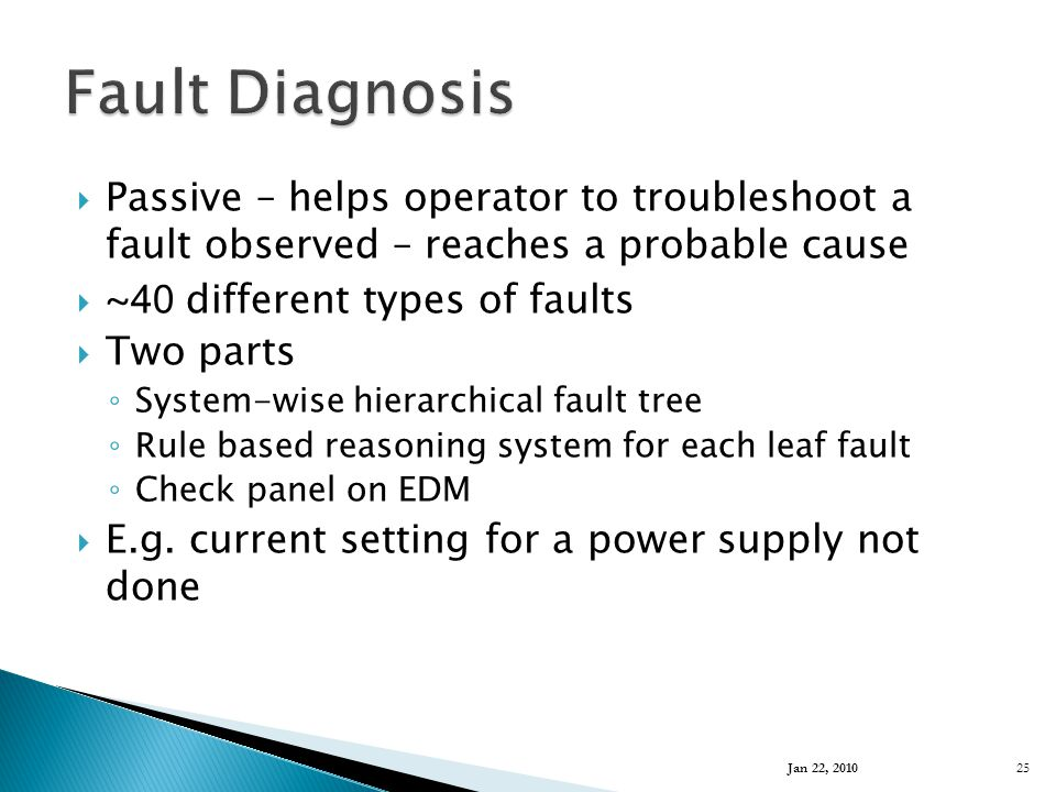  Passive – helps operator to troubleshoot a fault observed – reaches a probable cause  ~ 40 different types of faults  Two parts ◦ System-wise hierarchical fault tree ◦ Rule based reasoning system for each leaf fault ◦ Check panel on EDM  E.g.