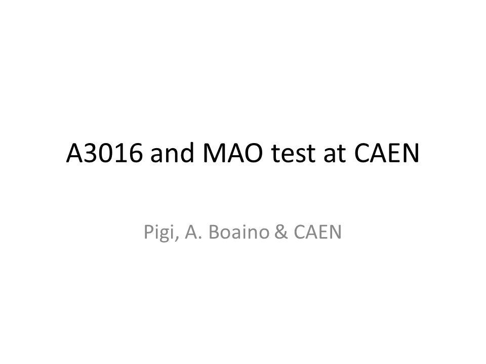 A3016 and MAO test at CAEN Pigi, A. Boaino & CAEN