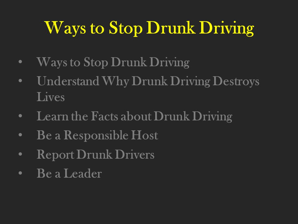 Ways to Stop Drunk Driving Understand Why Drunk Driving Destroys Lives Learn the Facts about Drunk Driving Be a Responsible Host Report Drunk Drivers