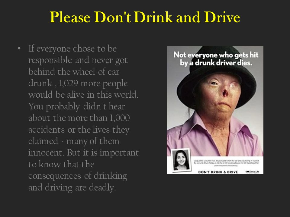 Please Don t Drink and Drive If everyone chose to be responsible and never got behind the wheel of car drunk, 1,029 more people would be alive in this world.