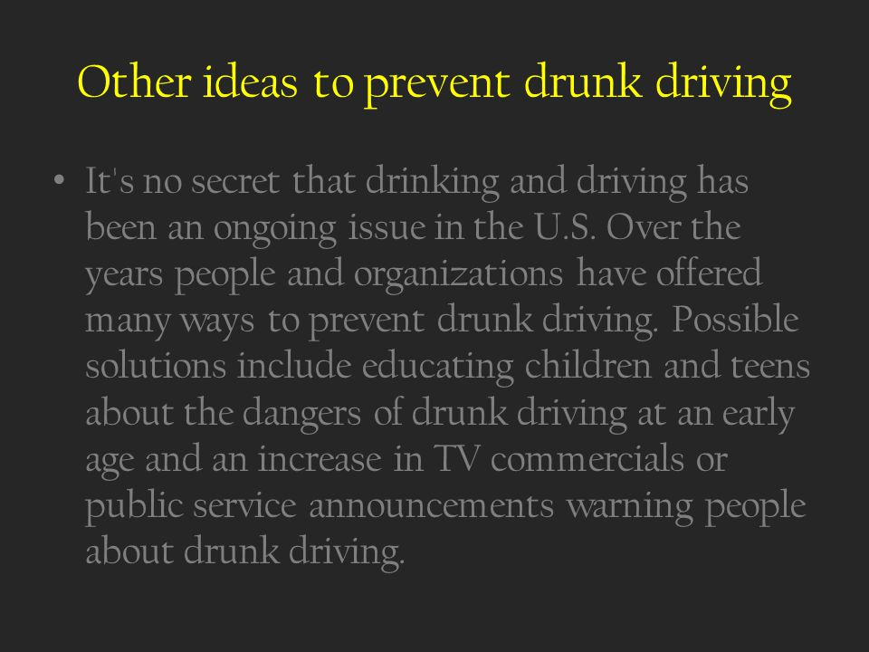 Other ideas to prevent drunk driving It s no secret that drinking and driving has been an ongoing issue in the U.S.