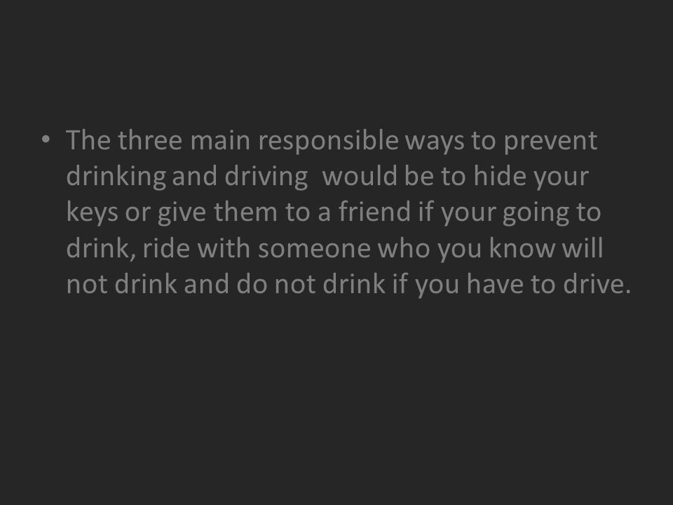 The three main responsible ways to prevent drinking and driving would be to hide your keys or give them to a friend if your going to drink, ride with someone who you know will not drink and do not drink if you have to drive.