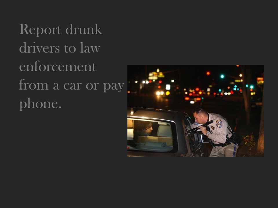 Report drunk drivers to law enforcement from a car or pay phone.